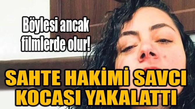 SAHTE HAKİMİ SAVCI KOCASI YAKALATTI!