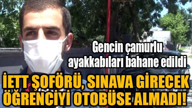 İETT ŞOFÖRÜ, SINAVA GİRECEK ÖĞRENCİYİ OTOBÜSE ALMADI!