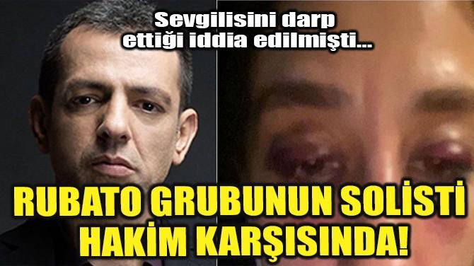 RUBATO GRUBUNUN SOLİSTİ HAKİM KARŞISINDA!