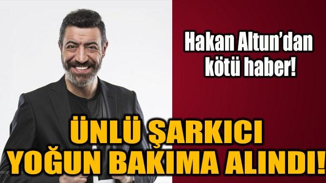 HAKAN ALTUN YOĞUN BAKIMA ALINDI!