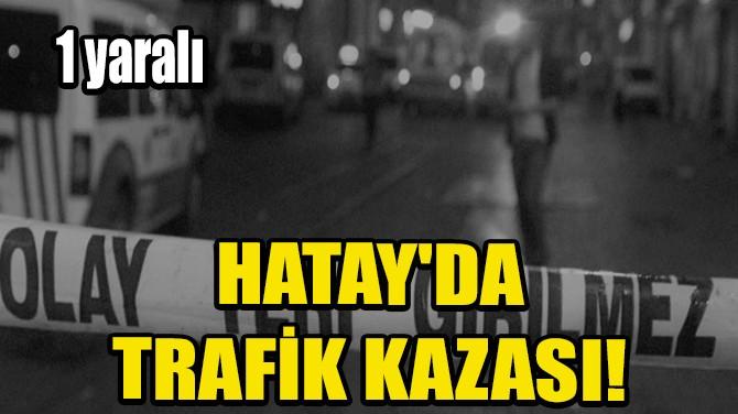 HATAY'DA TRAFİK KAZASI: 1 YARALI