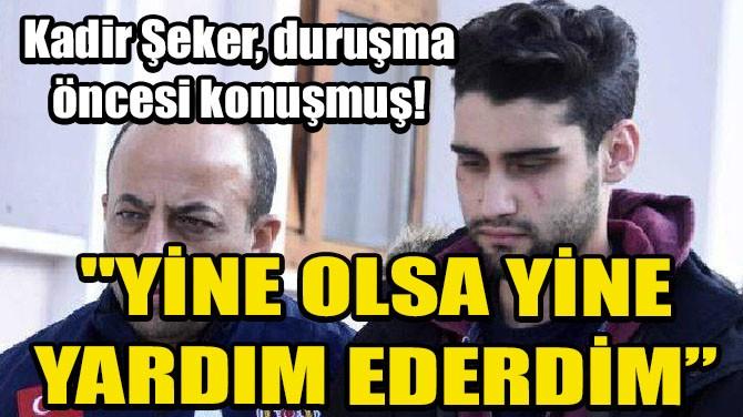 KADİR ŞEKER, DURUŞMA ÖNCESİ KONUŞMUŞ!