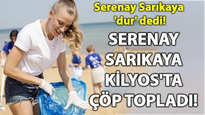 SERENAY SARIKAYA KİLYOS'TA ÇÖP TOPLADI!