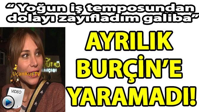 AYRILIK BURÇİN'E YARAMADI!