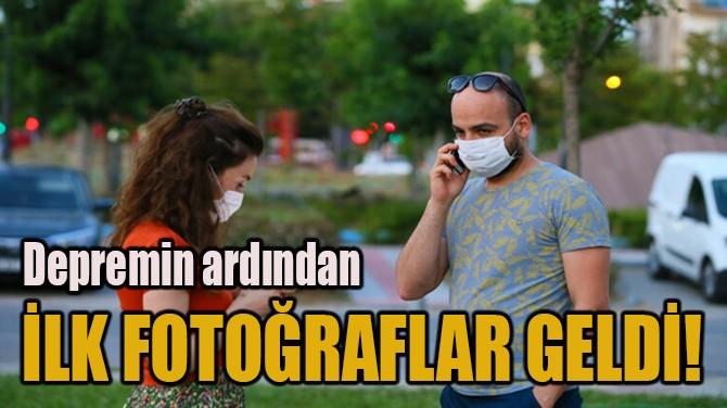 DEPREMİN ARDINDAN İLK FOTOĞRAFLAR GELDİ!