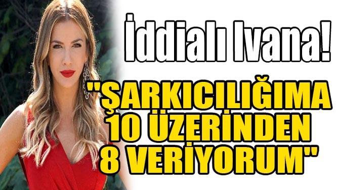 """İDDİALI IVANA! """"ŞARKICILIĞIMA 10 ÜZERİNDEN 8 VERİYORUM..."""""""