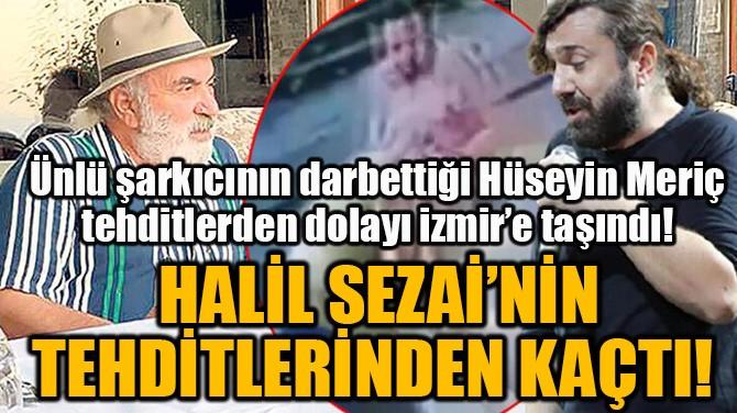 HALİL SEZAİ'NİN TEHDİTLERİNDEN KAÇTI!