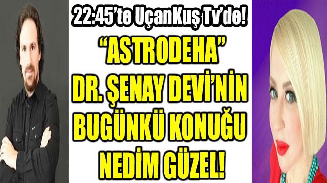 """ASTRODEHA"" DR. ŞENAY DEVİ'NİNBUGÜN KONUĞU NEDİM GÜZEL!"