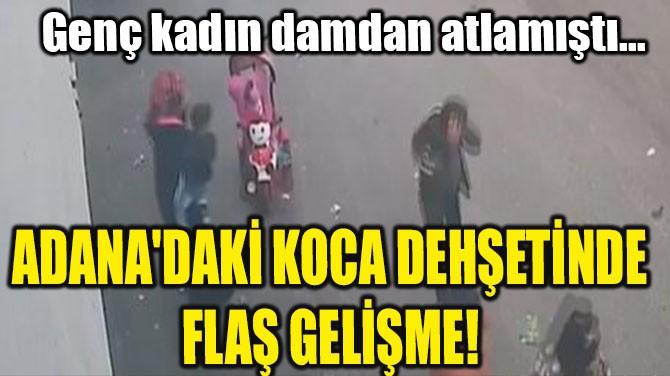 ADANA'DAKİ KOCA DEHŞETİNDE FLAŞ GELİŞME!