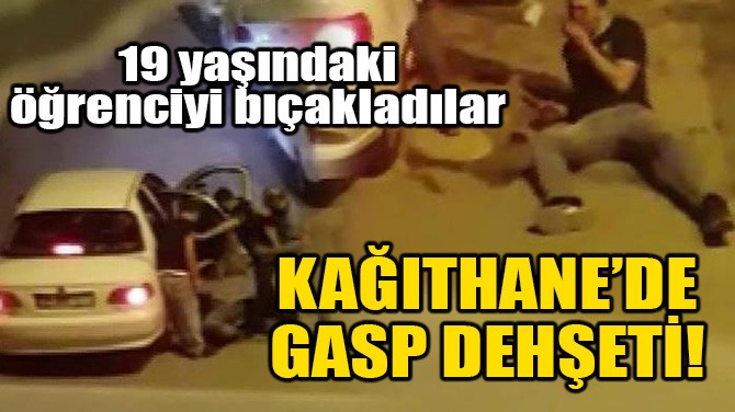 KAĞITHANE'DE GASP DEHŞETİ!