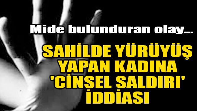 SAHİLDE YÜRÜYÜŞ YAPAN KADINA 'CİNSEL SALDIRI' İDDİASI