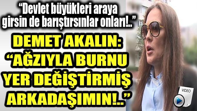 """DEMET AKALIN: """"AĞZIYLA BURNU YER DEĞİŞTİRMİŞ ARKADAŞIMIN!.."""""""