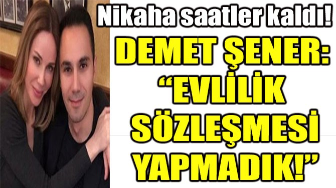 """DEMET ŞENER:  """"EVLİLİK  SÖZLEŞMESİ YAPMADIK!"""""""
