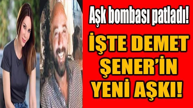 İŞTE DEMET ŞENER'İN YENİ AŞKI!