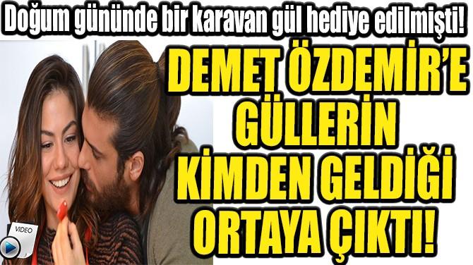 DEMET ÖZDEMİR'E GÜLLERİN KİMDEN GELDİĞİ ORTAYA ÇIKTI!