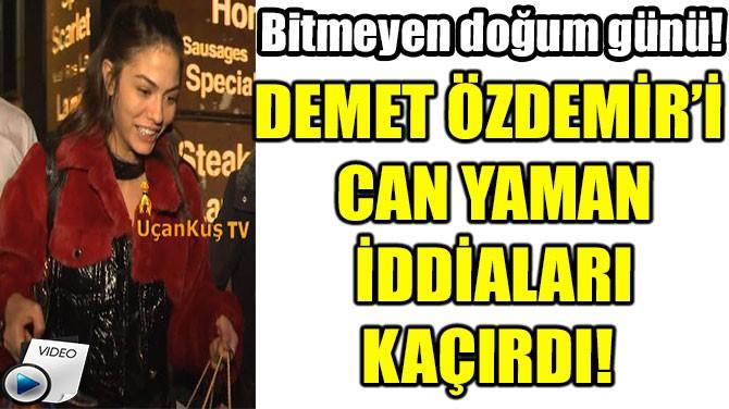 DEMET ÖZDEMİR'İ  CAN YAMAN  İDDİALARI KAÇIRDI!