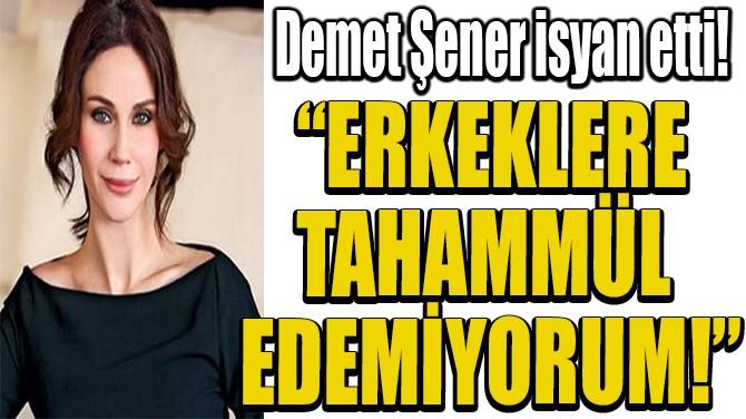 """""""ERKEKLERE  TAHAMMÜL  EDEMİYORUM!"""""""