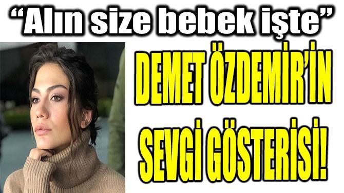 DEMET ÖZDEMİR'İN SEVGİ GÖSTERİSİ!