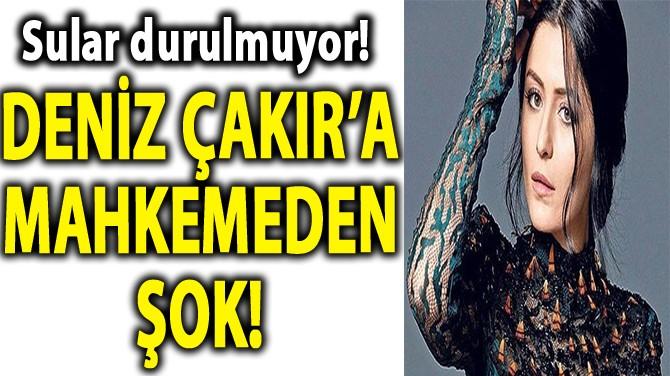 DENİZ ÇAKIR'A MAHKEMEDEN ŞOK!