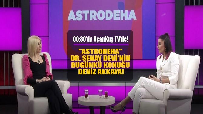 """""""ASTRODEHA"""" DR. ŞENAY DEVİ'NİN  BUGÜNKÜ KONUĞU DENİZ AKKAYA!"""