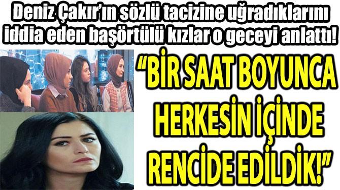 """""""BİR SAAT BOYUNCA  HERKESİN İÇİNDE RENCİDE EDİLDİK!"""""""