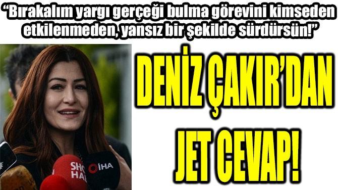 DENİZ ÇAKIR'DAN  JET CEVAP!