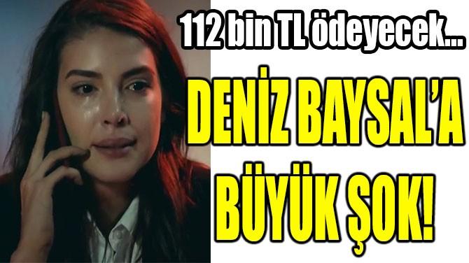 DENİZ  BAYSAL'A  ŞOK!