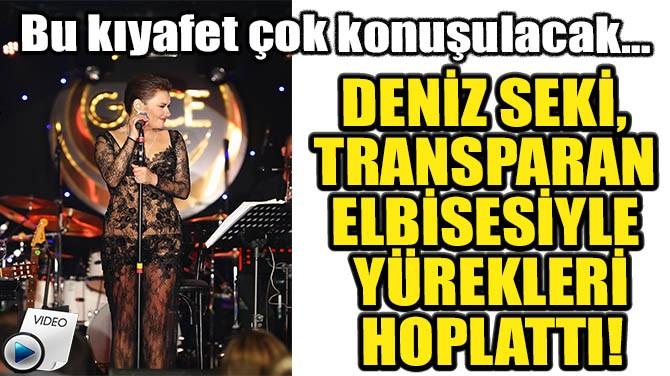 DENİZ SEKİ, TRANSPARAN  ELBİSESİYLE  YÜREKLERİ HOPLATTI!