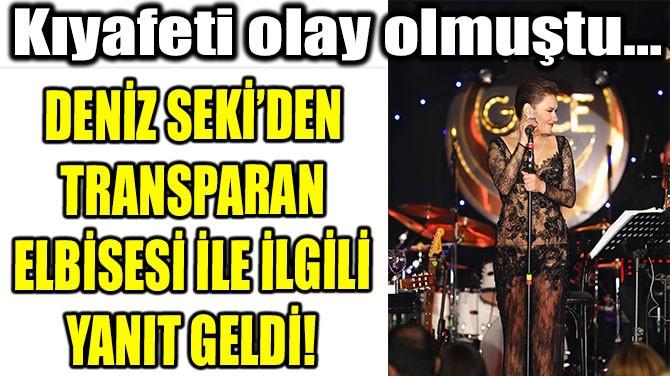 DENİZ SEKİ'DEN TRANSPARAN ELBİSESİ İLE İLGİLİ YANIT GELDİ!
