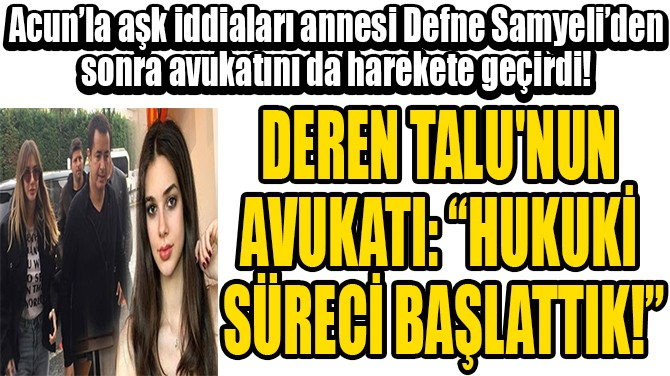 "DEREN TALU'NUN  AVUKATI: ""HUKUKİ  SÜRECİ BAŞLATTIK!"""