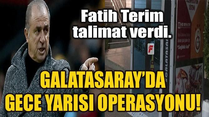 GALATASARAY'DA GECE YARISI OPERASYONU!