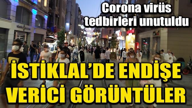 İSTİKLAL CADDESİ'NDE CORONA VİRÜS TEDBİRLERİ UNUTULDU