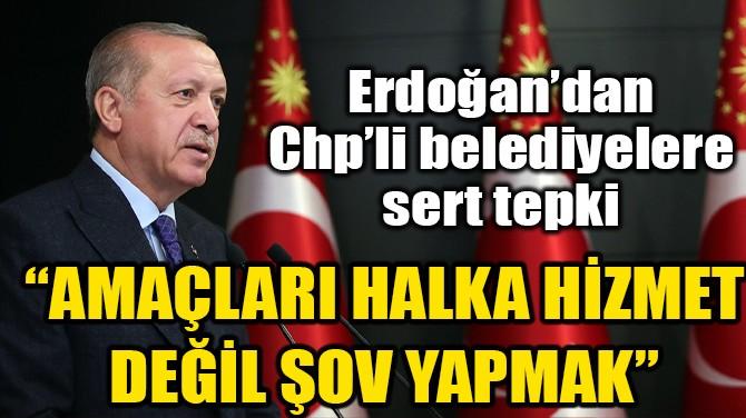 """""""AMAÇLARI HALKA HİZMET DEĞİL ŞOV YAPMAK"""""""
