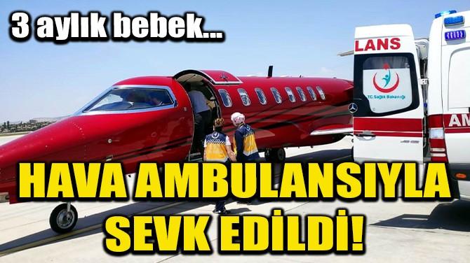 KALP HASTASI BEBEK UÇAK AMBULANSLA İSTANBUL'A SEVK EDİLDİ