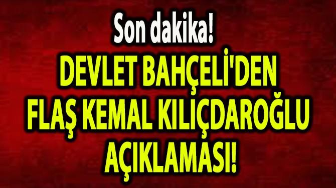 DEVLET BAHÇELİ'DEN FLAŞ KEMAL KILIÇDAROĞLU AÇIKLAMASI!