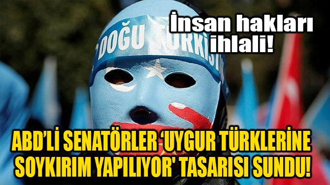 SENATÖRLER 'UYGUR TÜRKLERİNE SOYKIRIM YAPILIYOR' TASARISI SUNDU!