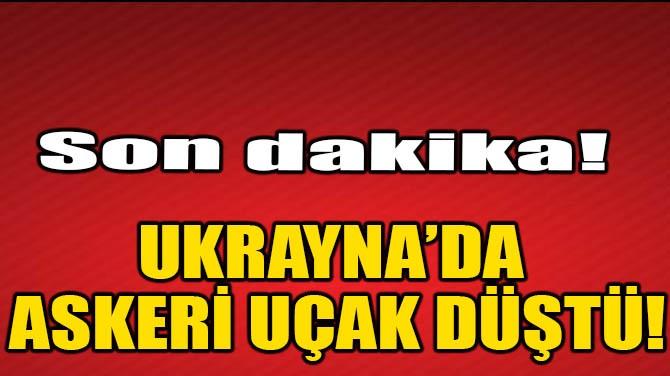 UKRAYNA'DA ASKERİ UÇAK DÜŞTÜ!