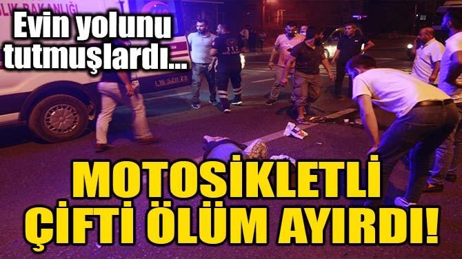 MOTOSİKLETLİ ÇİFTİ ÖLÜM AYIRDI!