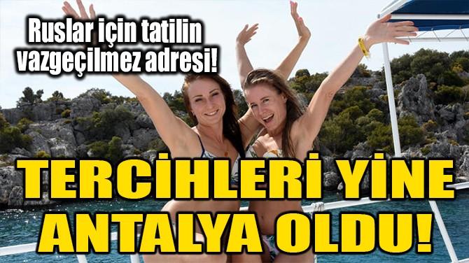 TERCİHLERİ YİNE ANTALYA OLDU!