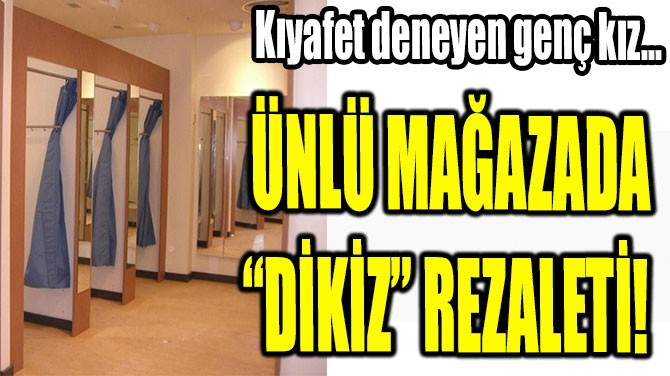 "ÜNLÜ MAĞAZADA ""DİKİZ"" REZALETİ!"