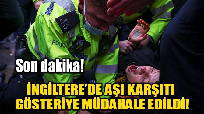 İNGİLTERE'DE AŞI KARŞITI GÖSTERİYE MÜDAHALE EDİLDİ!