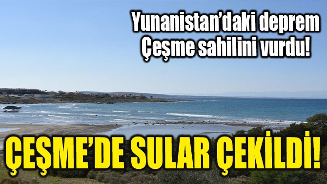 ÇEŞME'DE SULAR ÇEKİLDİ!