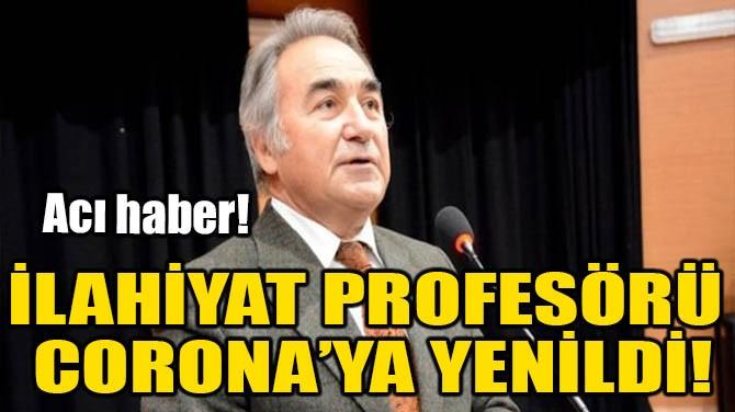 İLAHİYAT PROFESÖRÜ CORONA'YA YENİLDİ!