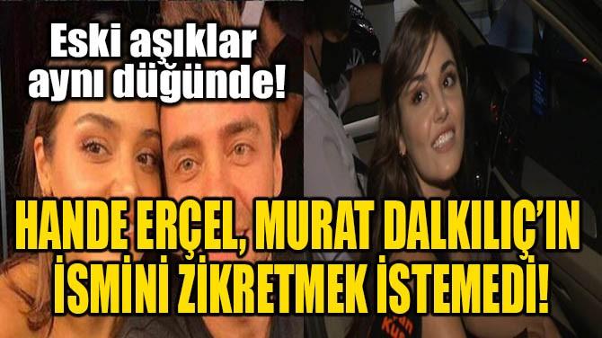 HANDE ERÇEL, MURAT DALKILIÇ'IN İSMİNİ ZİKRETMEK İSTEMEDİ!