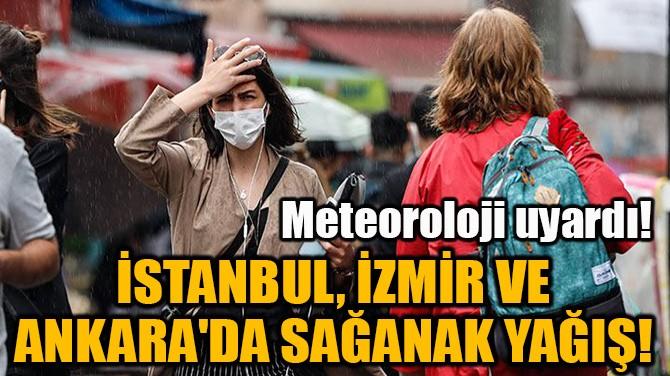 İSTANBUL, İZMİR VE ANKARA'DA SAĞANAK YAĞIŞ!