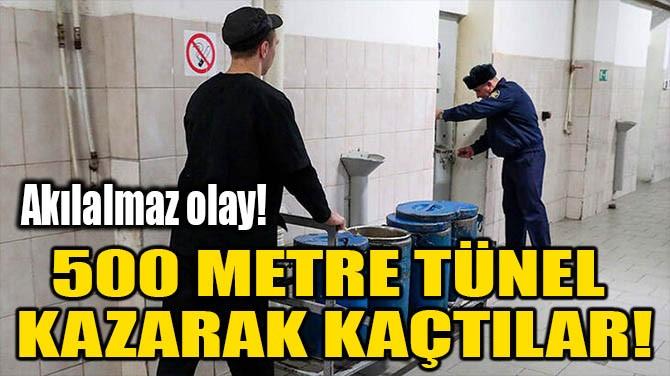 500 METRE TÜNEL KAZARAK KAÇTILAR!
