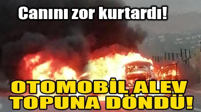 OTOMOBİL ALEV TOPUNA DÖNDÜ!