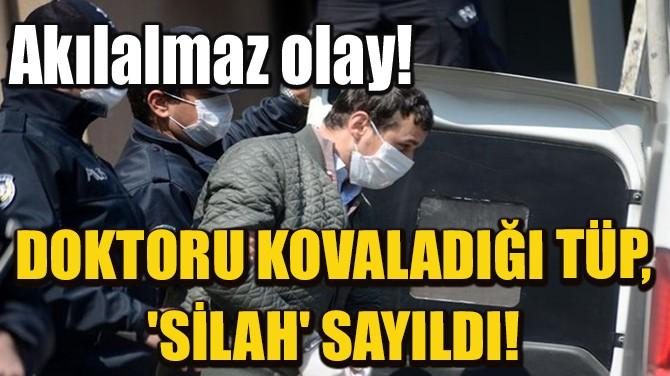 DOKTORU KOVALADIĞI TÜP, 'SİLAH' SAYILDI!