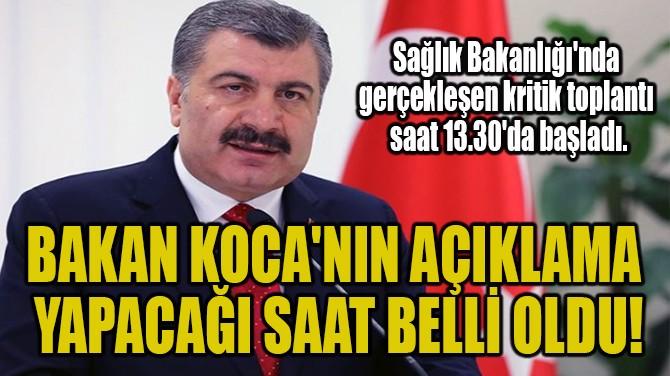 BAKAN KOCA'NIN AÇIKLAMA YAPACAĞI SAAT BELLİ OLDU!