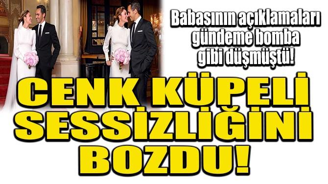 CENK KÜPELİ SESSİZLİĞİNİ BOZDU!